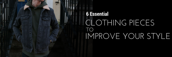 6 Essential Clothing Pieces to Improve your Style